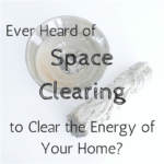 Ever heard of Space Clearing to clear the energy of your home?