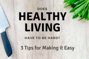 Does healthy living have to be hard? 3 Tips for making it easy