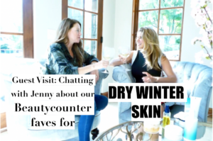 GUEST VISIT: CHATTING WITH JENNY ABOUT OUR BEAUTYCOUNTER FAVES FOR DRY WINTER SKIN